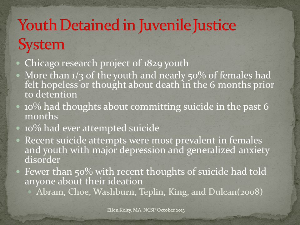 Chicago research project of 1829 youth More than 1/3 of the youth and nearly 50% of females had felt hopeless or thought about death in the 6 months prior to detention 10% had thoughts about committing suicide in the past 6 months 10% had ever attempted suicide Recent suicide attempts were most prevalent in females and youth with major depression and generalized anxiety disorder Fewer than 50% with recent thoughts of suicide had told anyone about their ideation Abram, Choe, Washburn, Teplin, King, and Dulcan(2008) Ellen Kelty, MA, NCSP October 2013