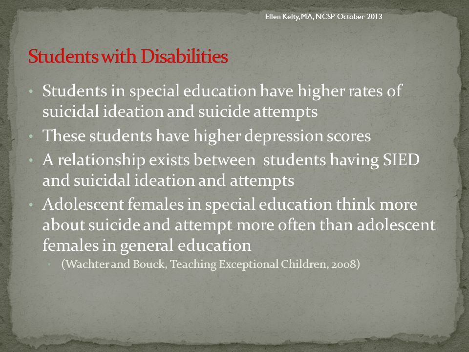 Students in special education have higher rates of suicidal ideation and suicide attempts These students have higher depression scores A relationship exists between students having SIED and suicidal ideation and attempts Adolescent females in special education think more about suicide and attempt more often than adolescent females in general education (Wachter and Bouck, Teaching Exceptional Children, 2008) Ellen Kelty, MA, NCSP October 2013