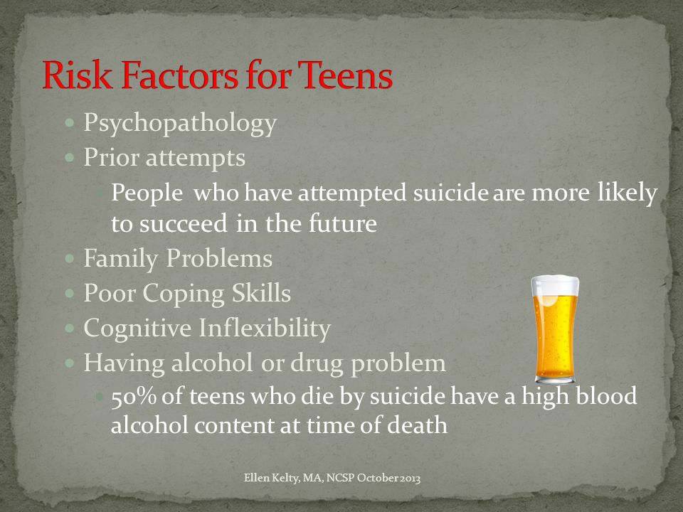 Psychopathology Prior attempts People who have attempted suicide are more likely to succeed in the future Family Problems Poor Coping Skills Cognitive Inflexibility Having alcohol or drug problem 50% of teens who die by suicide have a high blood alcohol content at time of death Ellen Kelty, MA, NCSP October 2013
