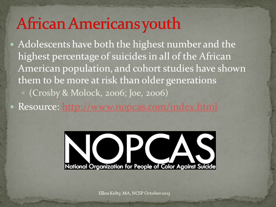 Adolescents have both the highest number and the highest percentage of suicides in all of the African American population, and cohort studies have shown them to be more at risk than older generations (Crosby & Molock, 2006; Joe, 2006) Resource: http://www.nopcas.com/index.htmlhttp://www.nopcas.com/index.html Ellen Kelty, MA, NCSP October 2013