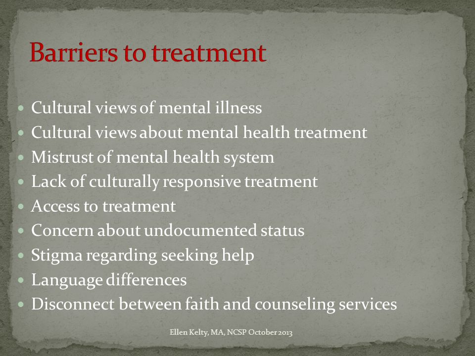 Cultural views of mental illness Cultural views about mental health treatment Mistrust of mental health system Lack of culturally responsive treatment Access to treatment Concern about undocumented status Stigma regarding seeking help Language differences Disconnect between faith and counseling services Ellen Kelty, MA, NCSP October 2013
