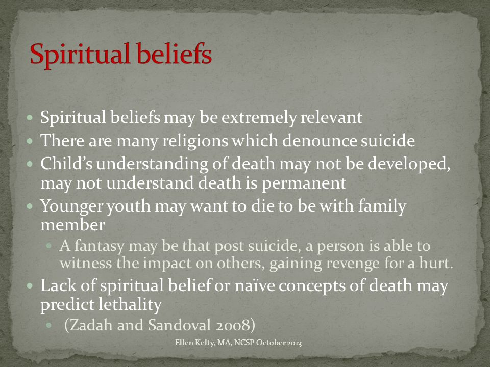 Spiritual beliefs may be extremely relevant There are many religions which denounce suicide Child's understanding of death may not be developed, may not understand death is permanent Younger youth may want to die to be with family member A fantasy may be that post suicide, a person is able to witness the impact on others, gaining revenge for a hurt.
