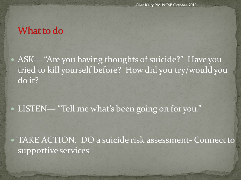 ASK— Are you having thoughts of suicide Have you tried to kill yourself before.