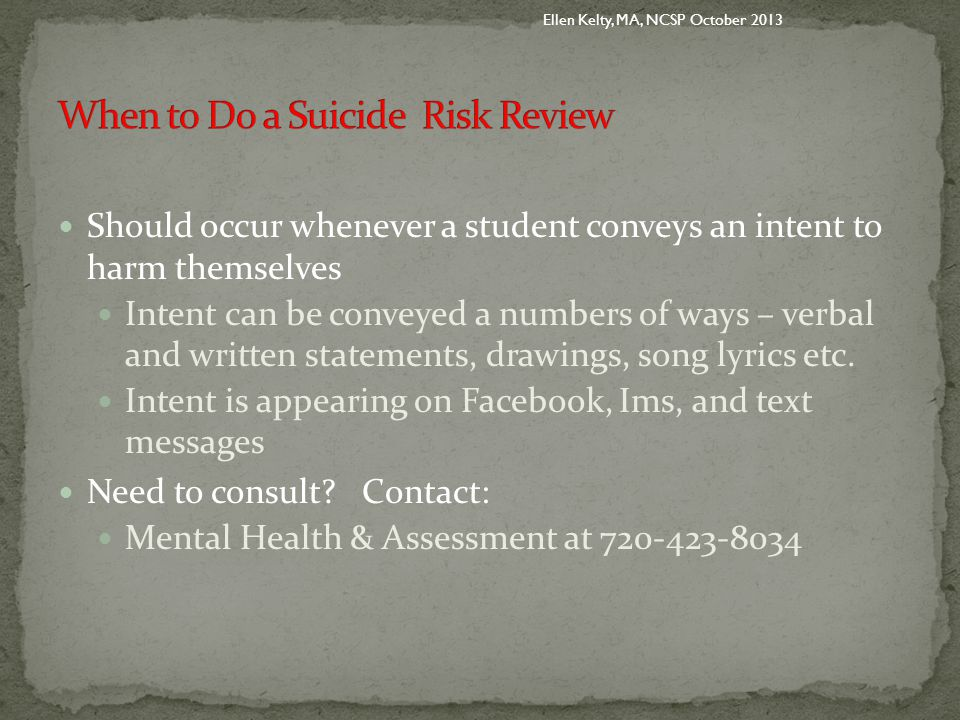 Should occur whenever a student conveys an intent to harm themselves Intent can be conveyed a numbers of ways – verbal and written statements, drawings, song lyrics etc.