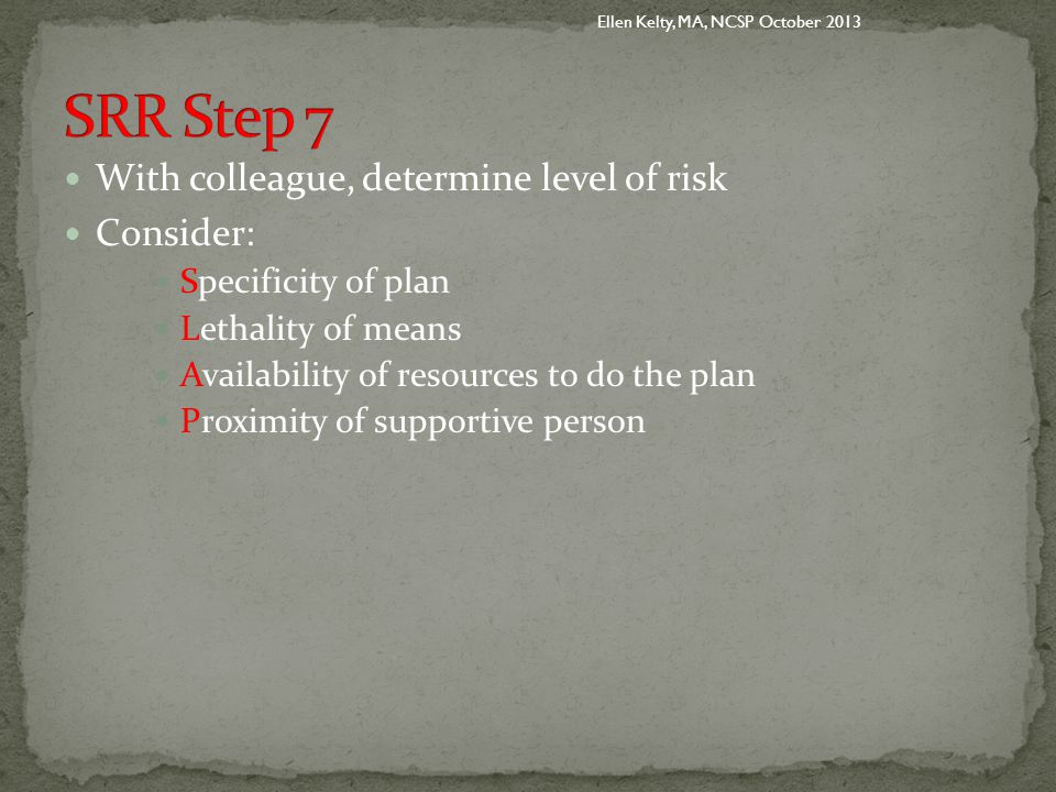 With colleague, determine level of risk Consider: Specificity of plan Lethality of means Availability of resources to do the plan Proximity of supportive person Ellen Kelty, MA, NCSP October 2013