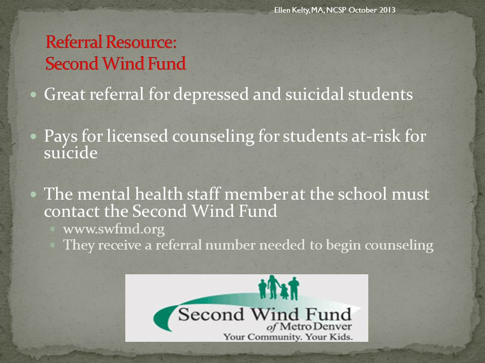 Great referral for depressed and suicidal students Pays for licensed counseling for students at-risk for suicide The mental health staff member at the school must contact the Second Wind Fund www.swfmd.org They receive a referral number needed to begin counseling Ellen Kelty, MA, NCSP October 2013
