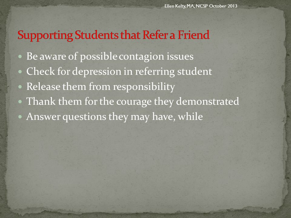 Be aware of possible contagion issues Check for depression in referring student Release them from responsibility Thank them for the courage they demonstrated Answer questions they may have, while Ellen Kelty, MA, NCSP October 2013