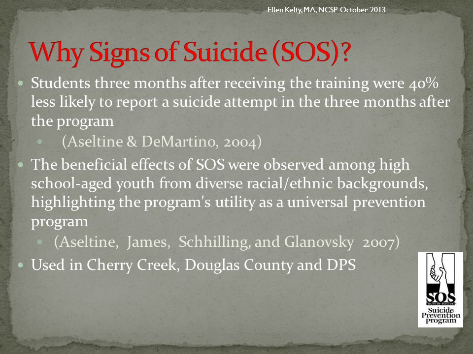 Students three months after receiving the training were 40% less likely to report a suicide attempt in the three months after the program (Aseltine & DeMartino, 2004) The beneficial effects of SOS were observed among high school-aged youth from diverse racial/ethnic backgrounds, highlighting the program s utility as a universal prevention program (Aseltine, James, Schhilling, and Glanovsky 2007) Used in Cherry Creek, Douglas County and DPS Ellen Kelty, MA, NCSP October 2013