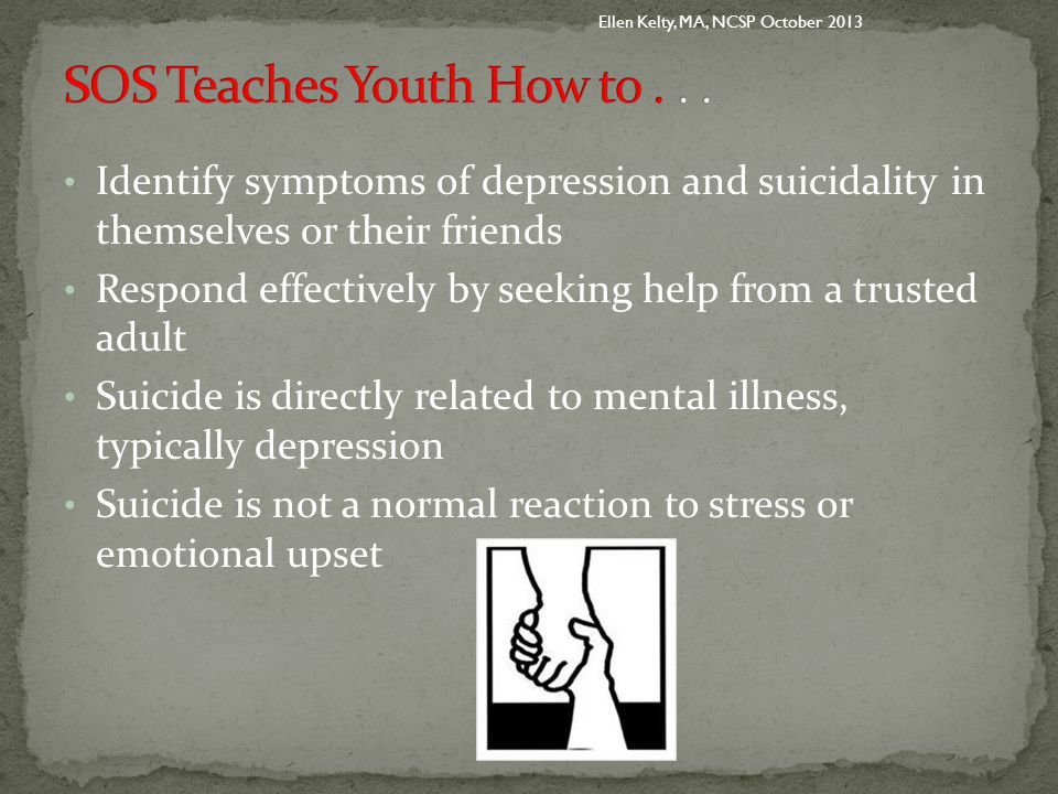 Identify symptoms of depression and suicidality in themselves or their friends Respond effectively by seeking help from a trusted adult Suicide is directly related to mental illness, typically depression Suicide is not a normal reaction to stress or emotional upset Ellen Kelty, MA, NCSP October 2013