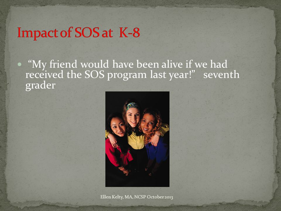 My friend would have been alive if we had received the SOS program last year! seventh grader Ellen Kelty, MA, NCSP October 2013