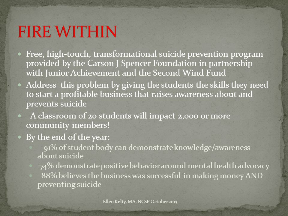 Free, high-touch, transformational suicide prevention program provided by the Carson J Spencer Foundation in partnership with Junior Achievement and the Second Wind Fund Address this problem by giving the students the skills they need to start a profitable business that raises awareness about and prevents suicide A classroom of 20 students will impact 2,000 or more community members.