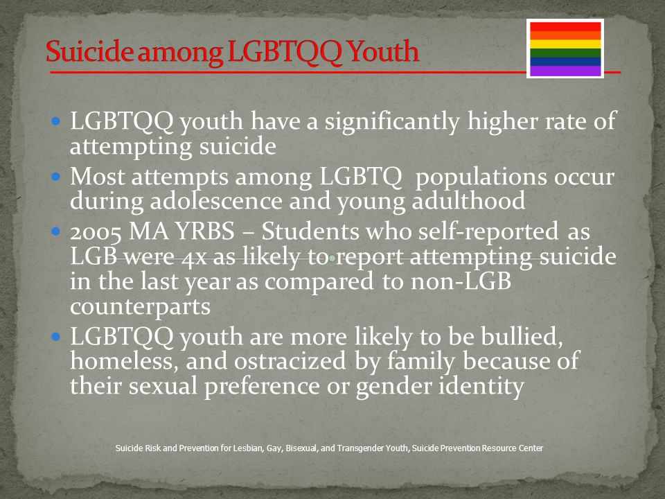 LGBTQQ youth have a significantly higher rate of attempting suicide Most attempts among LGBTQ populations occur during adolescence and young adulthood 2005 MA YRBS – Students who self-reported as LGB were 4x as likely to report attempting suicide in the last year as compared to non-LGB counterparts LGBTQQ youth are more likely to be bullied, homeless, and ostracized by family because of their sexual preference or gender identity Suicide Risk and Prevention for Lesbian, Gay, Bisexual, and Transgender Youth, Suicide Prevention Resource Center