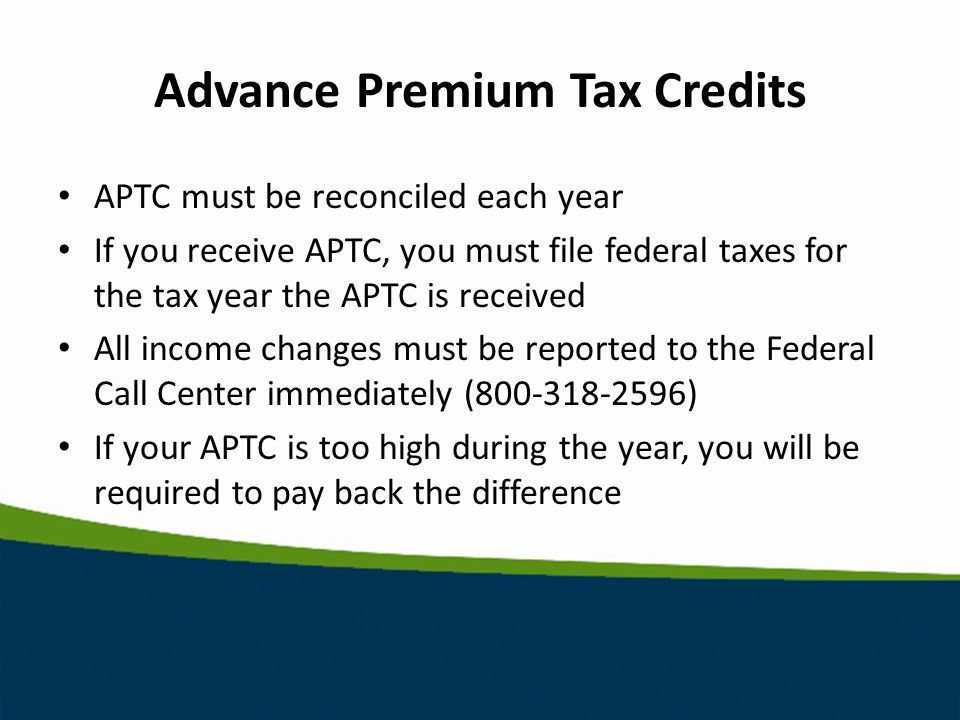 Advance Premium Tax Credits APTC must be reconciled each year If you receive APTC, you must file federal taxes for the tax year the APTC is received All income changes must be reported to the Federal Call Center immediately ( ) If your APTC is too high during the year, you will be required to pay back the difference