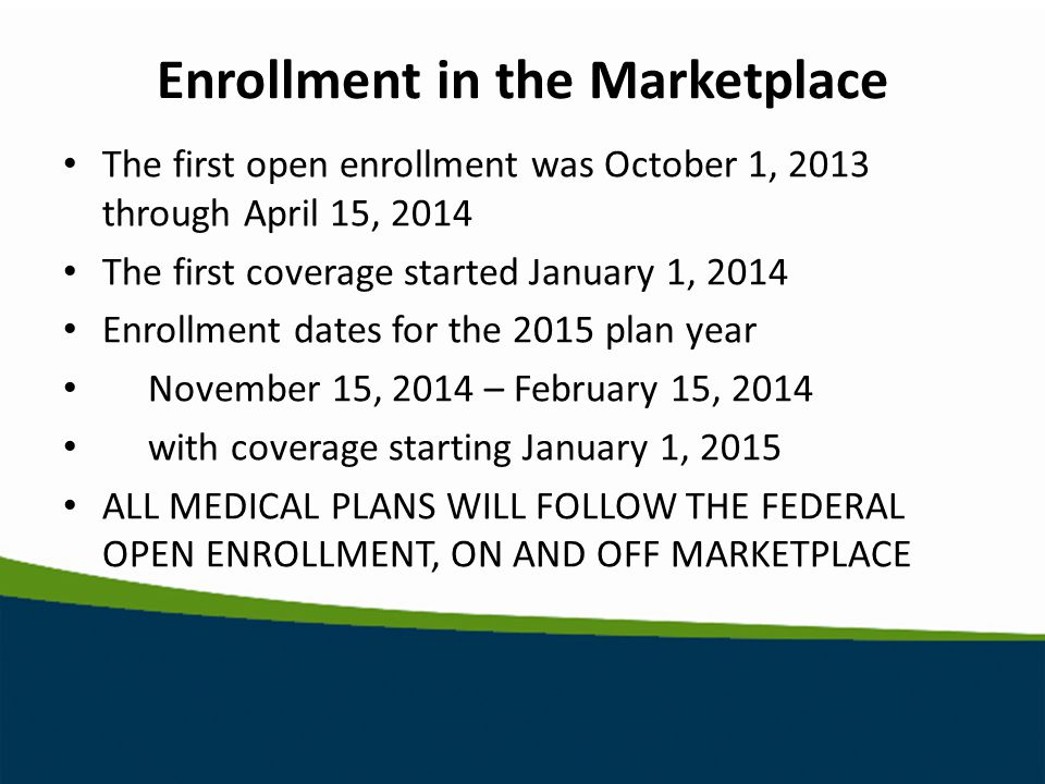 Enrollment in the Marketplace The first open enrollment was October 1, 2013 through April 15, 2014 The first coverage started January 1, 2014 Enrollment dates for the 2015 plan year November 15, 2014 – February 15, 2014 with coverage starting January 1, 2015 ALL MEDICAL PLANS WILL FOLLOW THE FEDERAL OPEN ENROLLMENT, ON AND OFF MARKETPLACE