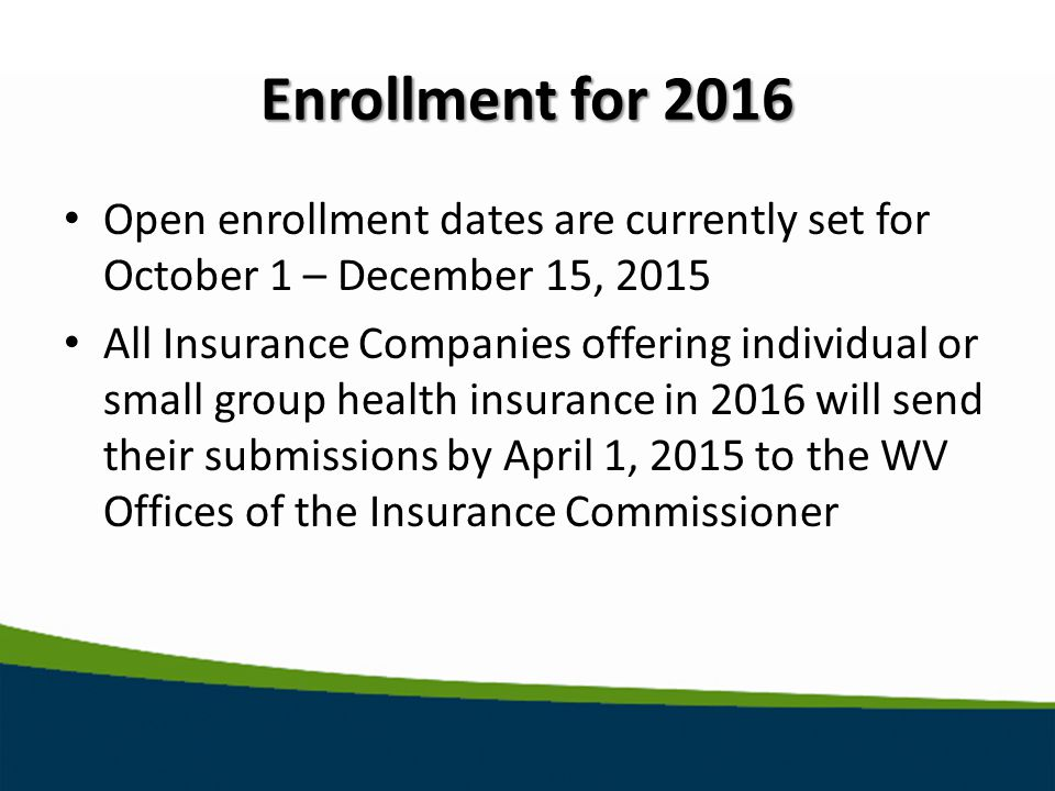 Enrollment for 2016 Open enrollment dates are currently set for October 1 – December 15, 2015 All Insurance Companies offering individual or small group health insurance in 2016 will send their submissions by April 1, 2015 to the WV Offices of the Insurance Commissioner