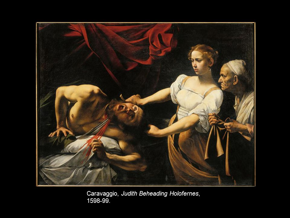 Caravaggio, Judith Beheading Holofernes, 1598-99.
