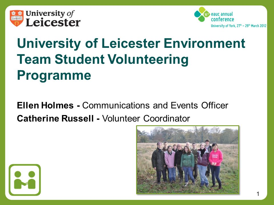 1 Ellen Holmes - Communications and Events Officer Catherine Russell - Volunteer Coordinator University of Leicester Environment Team Student Volunteering Programme