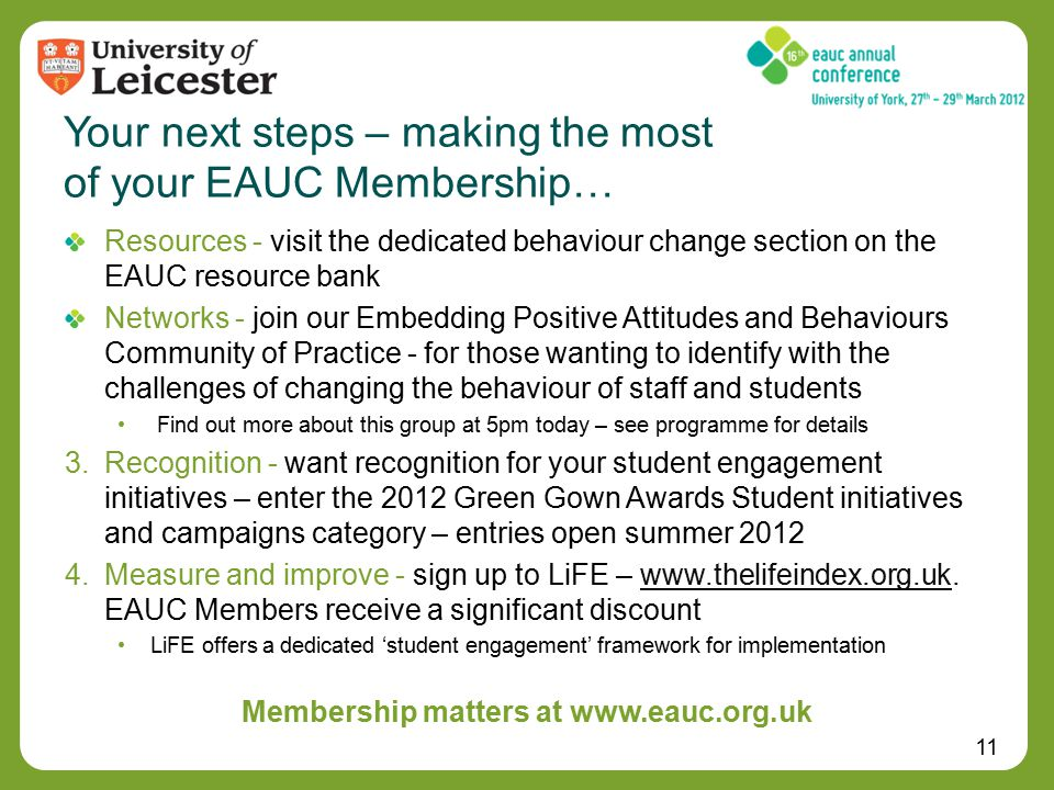 11 Resources - visit the dedicated behaviour change section on the EAUC resource bank Networks - join our Embedding Positive Attitudes and Behaviours Community of Practice - for those wanting to identify with the challenges of changing the behaviour of staff and students Find out more about this group at 5pm today – see programme for details 3.Recognition - want recognition for your student engagement initiatives – enter the 2012 Green Gown Awards Student initiatives and campaigns category – entries open summer 2012 4.Measure and improve - sign up to LiFE – www.thelifeindex.org.uk.