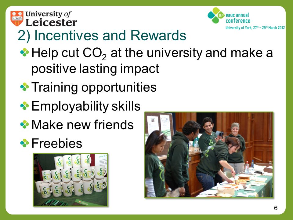 6 2) Incentives and Rewards Help cut CO 2 at the university and make a positive lasting impact Training opportunities Employability skills Make new friends Freebies