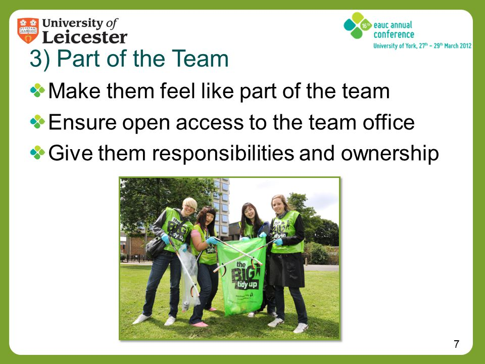 7 3) Part of the Team Make them feel like part of the team Ensure open access to the team office Give them responsibilities and ownership