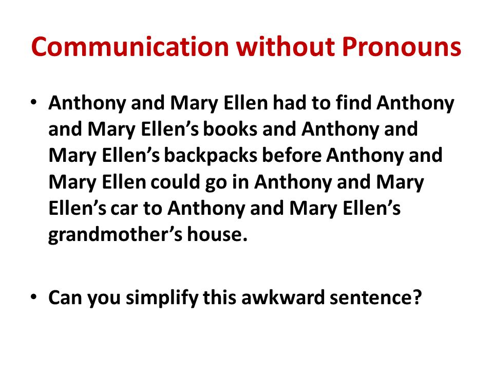 COMMUNICATION WITH PRONOUNS Anthony and Mary Ellen had to find their books and backpacks before they could go in their car to their grandmother s house.