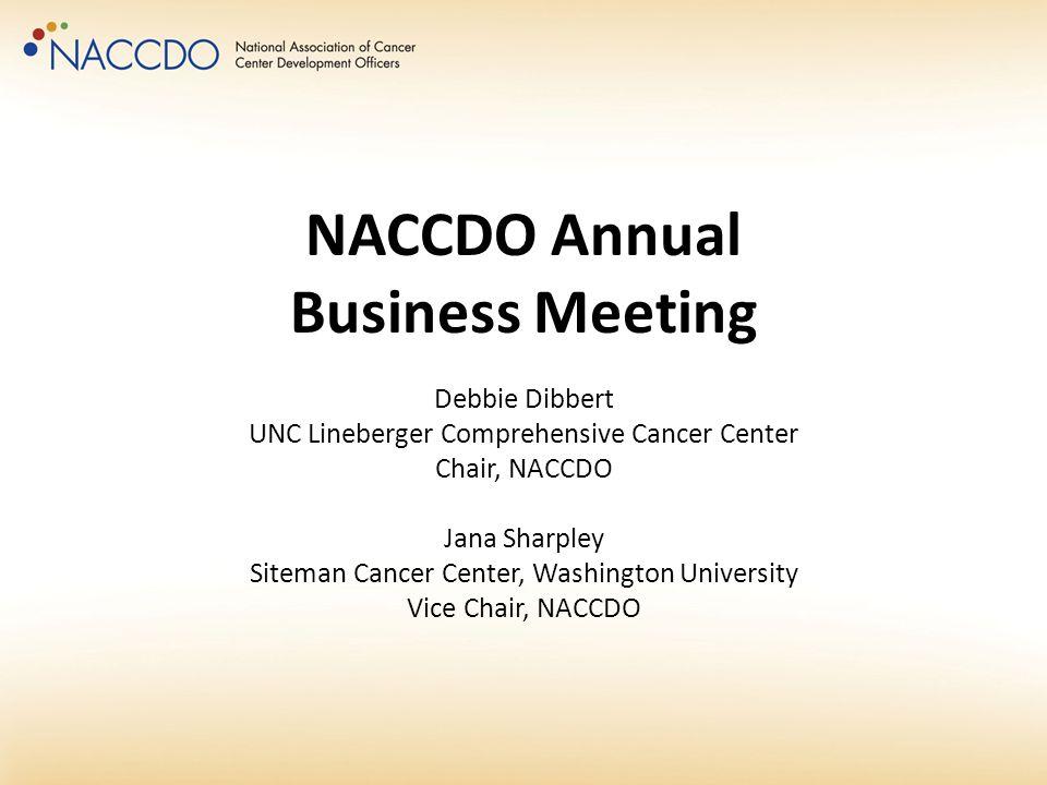 NACCDO Annual Business Meeting Debbie Dibbert UNC Lineberger Comprehensive Cancer Center Chair, NACCDO Jana Sharpley Siteman Cancer Center, Washington University Vice Chair, NACCDO