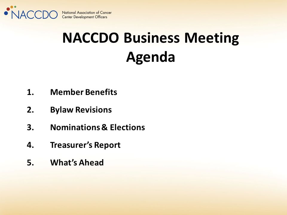1.Member Benefits 2.Bylaw Revisions 3.Nominations & Elections 4.Treasurer's Report 5.What's Ahead NACCDO Business Meeting Agenda