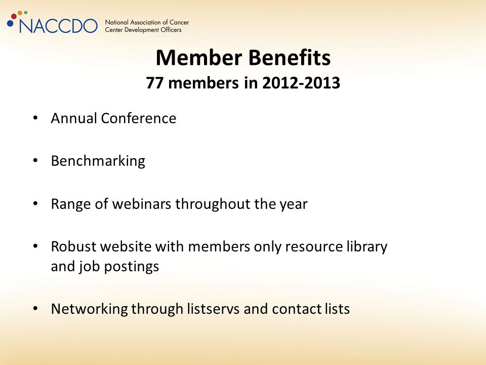 Member Benefits 77 members in 2012-2013 Annual Conference Benchmarking Range of webinars throughout the year Robust website with members only resource library and job postings Networking through listservs and contact lists