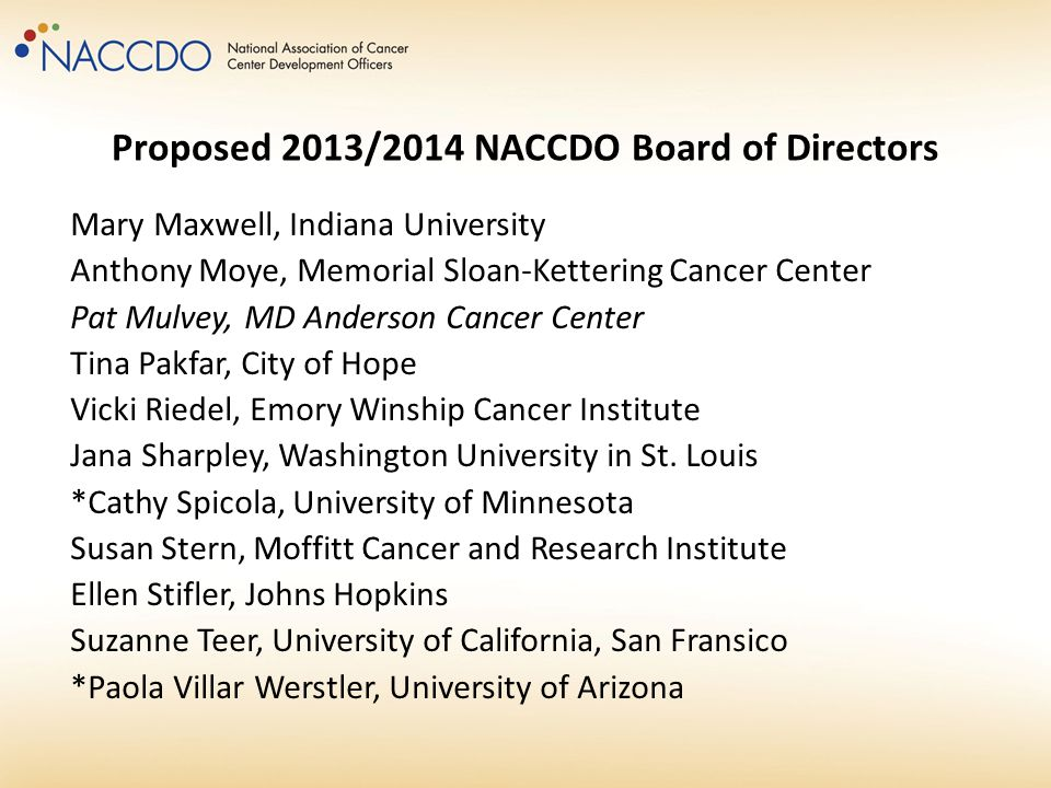 Proposed 2013/2014 NACCDO Board of Directors Mary Maxwell, Indiana University Anthony Moye, Memorial Sloan-Kettering Cancer Center Pat Mulvey, MD Ande