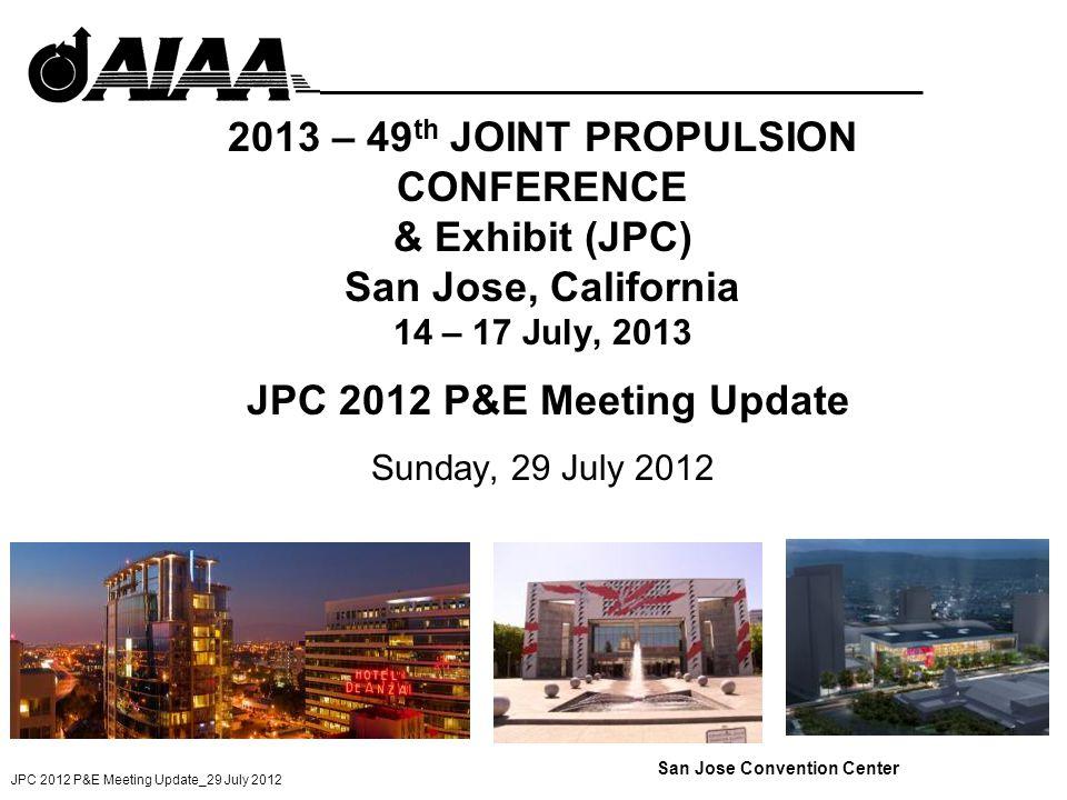 JPC 2012 P&E Meeting Update_29 July 2012 2013 – 49 th JOINT PROPULSION CONFERENCE & Exhibit (JPC) San Jose, California 14 – 17 July, 2013 JPC 2012 P&E Meeting Update Sunday, 29 July 2012 San Jose Convention Center