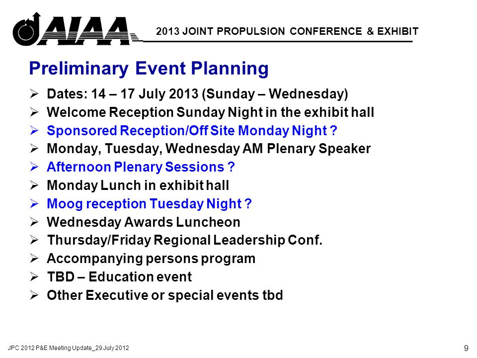 9 JPC 2012 P&E Meeting Update_29 July 2012 2013 JOINT PROPULSION CONFERENCE & EXHIBIT Preliminary Event Planning  Dates: 14 – 17 July 2013 (Sunday – Wednesday)  Welcome Reception Sunday Night in the exhibit hall  Sponsored Reception/Off Site Monday Night .