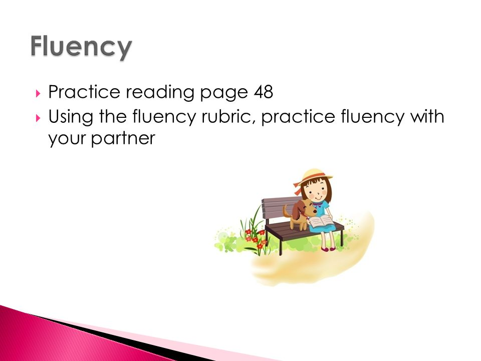  Practice reading page 48  Using the fluency rubric, practice fluency with your partner