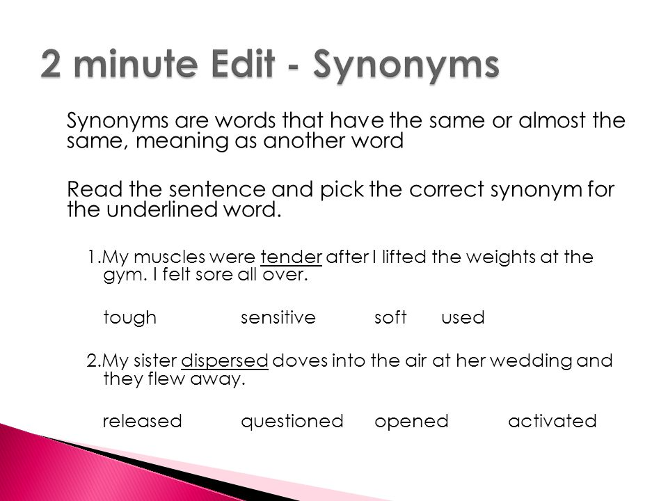 Synonyms are words that have the same or almost the same, meaning as another word Read the sentence and pick the correct synonym for the underlined word.