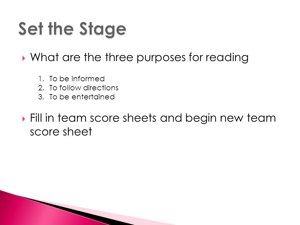  What are the three purposes for reading  Fill in team score sheets and begin new team score sheet 1.To be informed 2.To follow directions 3.To be entertained