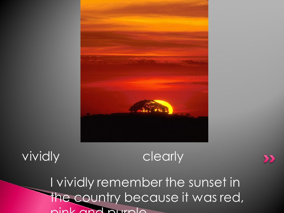 vividlyclearly I vividly remember the sunset in the country because it was red, pink and purple.