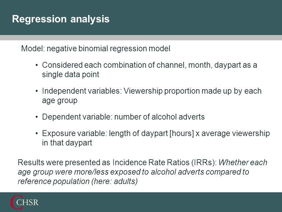 Regression analysis Model: negative binomial regression model Considered each combination of channel, month, daypart as a single data point Independent variables: Viewership proportion made up by each age group Dependent variable: number of alcohol adverts Exposure variable: length of daypart [hours] x average viewership in that daypart Results were presented as Incidence Rate Ratios (IRRs): Whether each age group were more/less exposed to alcohol adverts compared to reference population (here: adults)