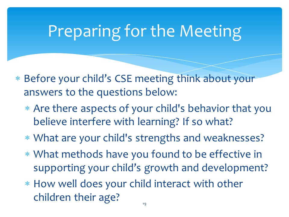  You should leave the meeting with a clear understanding of:  Your child s strengths and weaknesses  The goals that will be worked on for the school year  The methods and services that will be used to reach these goals  How the teacher/therapists will keep you informed about your child's progress Preparing for the Meeting 20