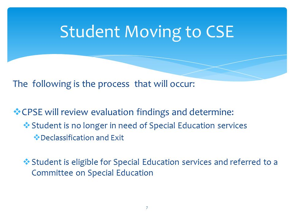  The Committee on Special Education will:  Determine eligibility for CSE services  Develop and Individualized Education Plan (IEP)  Discussion of Free Appropriate Public Education (FAPE)  Arrange for delivery of programs/services  Type  Duration  Frequency  Location  Identify the Least Restrictive Environment for your child (LRE)  Discuss 10 month vs.