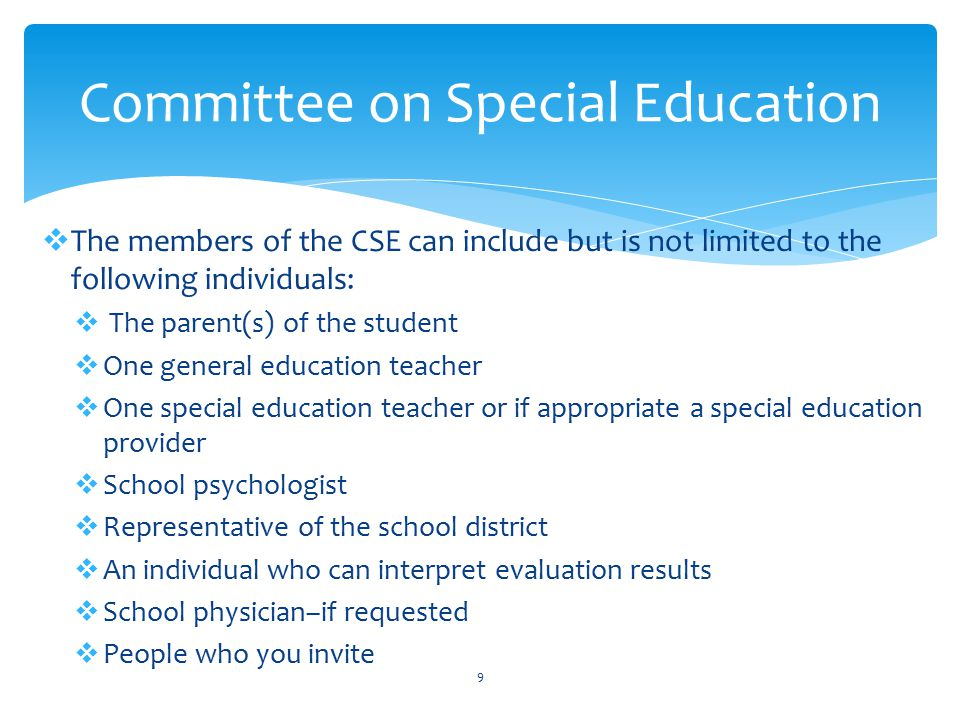  Additional information about the CSE:  Each school district in NYS must have a Committee on Special Education (CSE) just as it is required to have a Committee on Pre- School Education (CPSE)  The CSE reviews information prior to the child's annual review and determines if the child will continue to receive services under CSE.