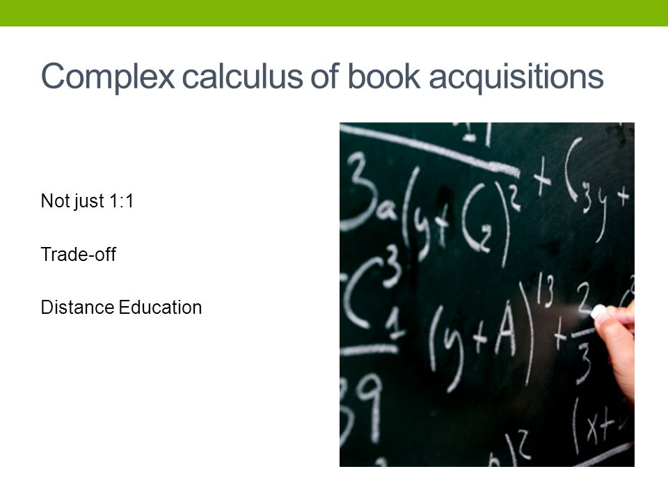 Complex calculus of book acquisitions Not just 1:1 Trade-off Distance Education