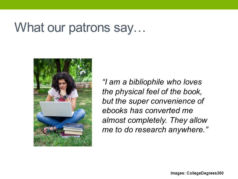 What our patrons say… I am a bibliophile who loves the physical feel of the book, but the super convenience of ebooks has converted me almost completely.