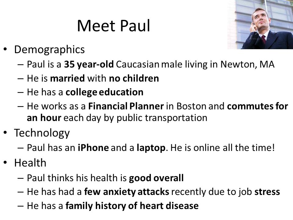 Meet Paul Demographics – Paul is a 35 year-old Caucasian male living in Newton, MA – He is married with no children – He has a college education – He works as a Financial Planner in Boston and commutes for an hour each day by public transportation Technology – Paul has an iPhone and a laptop.