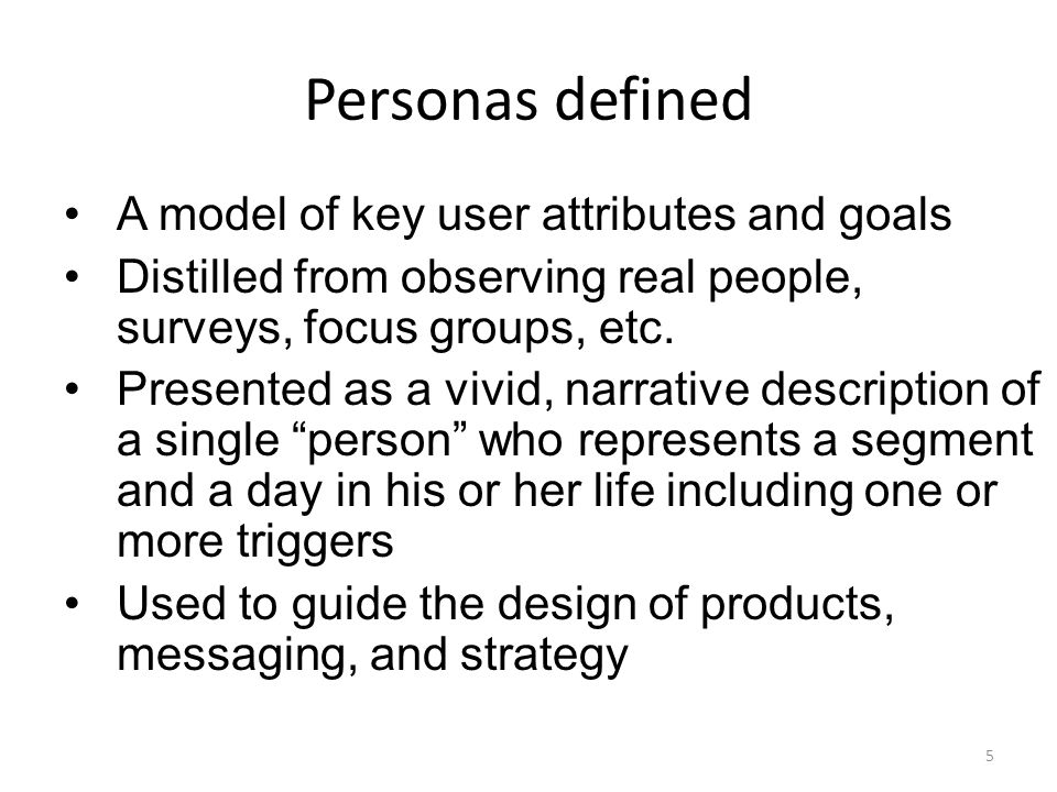 Personas defined A model of key user attributes and goals Distilled from observing real people, surveys, focus groups, etc.