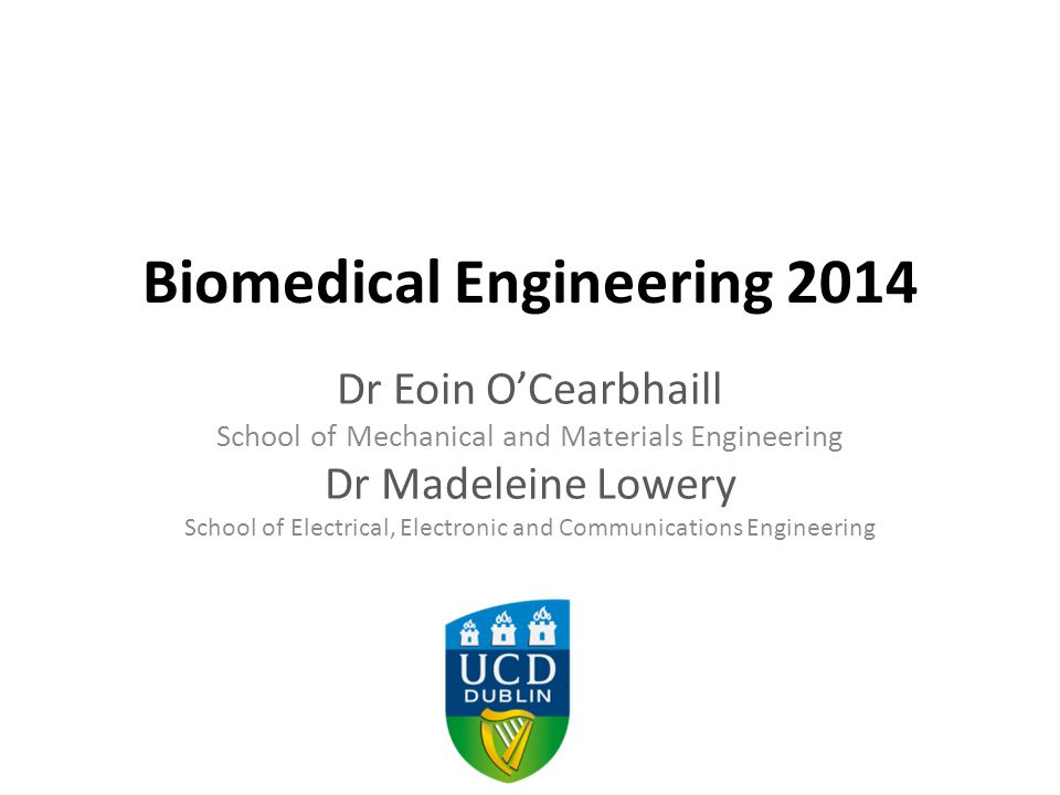Biomedical Engineering 2014 Dr Eoin O'Cearbhaill School of Mechanical and Materials Engineering Dr Madeleine Lowery School of Electrical, Electronic and Communications Engineering