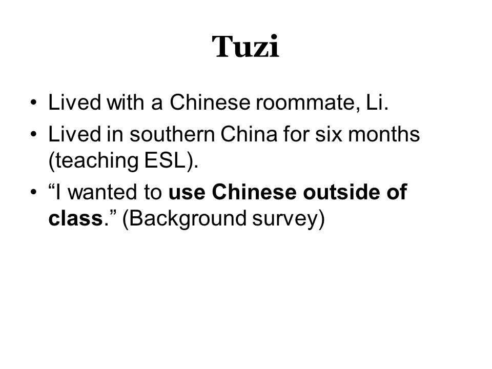 Tuzi Lived with a Chinese roommate, Li. Lived in southern China for six months (teaching ESL).