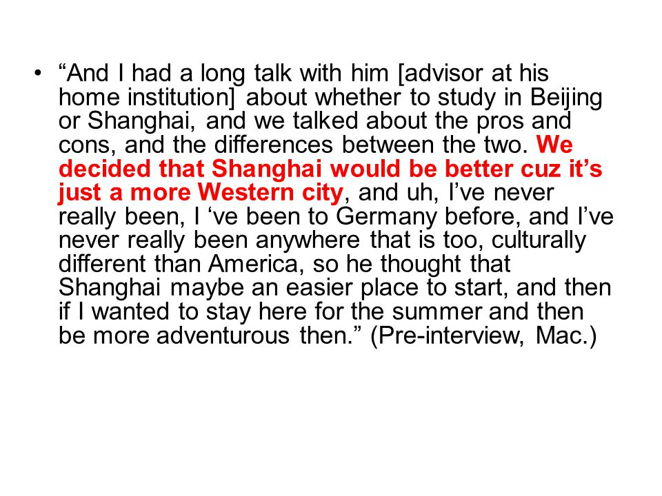 And I had a long talk with him [advisor at his home institution] about whether to study in Beijing or Shanghai, and we talked about the pros and cons, and the differences between the two.