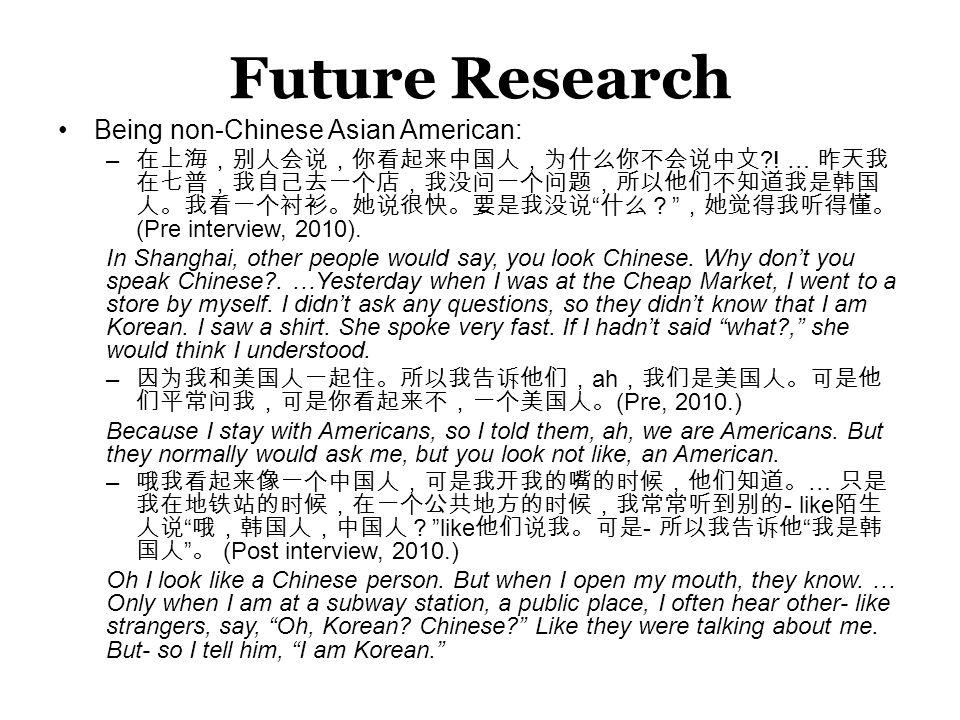 """Future Research Being non-Chinese Asian American: – 在上海,别人会说,你看起来中国人,为什么你不会说中文 ?! … 昨天我 在七普,我自己去一个店,我没问一个问题,所以他们不知道我是韩国 人。我看一个衬衫。她说很快。要是我没说 """" 什么? """" ,她"""