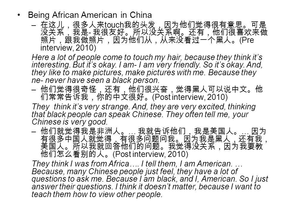 Being African American in China – 在这儿,很多人来 touch 我的头发,因为他们觉得很有意思。可是 没关系,我是 - 我很友好。所以没关系啊。还有,他们很喜欢来做 照片,跟我做照片,因为他们从,从来没看过一个黑人。 (Pre interview, 2010) He