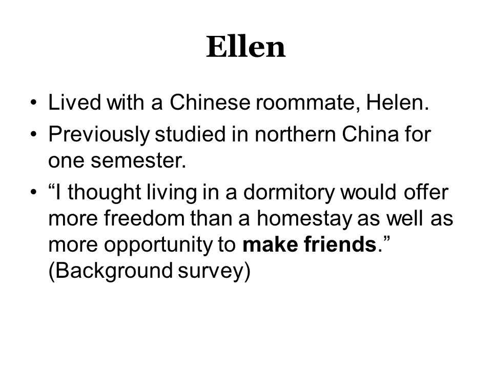 Ellen Lived with a Chinese roommate, Helen. Previously studied in northern China for one semester.