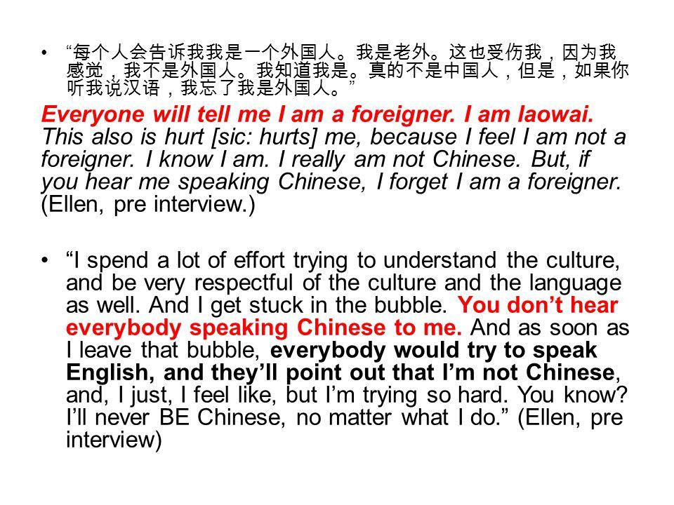 """"""" 每个人会告诉我我是一个外国人。我是老外。这也受伤我,因为我 感觉,我不是外国人。我知道我是。真的不是中国人,但是,如果你 听我说汉语,我忘了我是外国人。 """" Everyone will tell me I am a foreigner. I am laowai. This also is hur"""